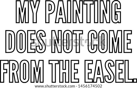 My painting does not come from the easel