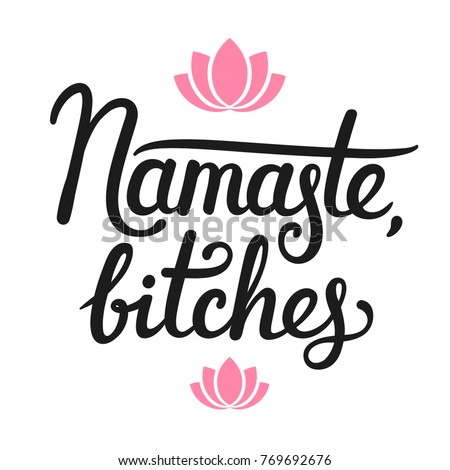 Namaste Bitches, humorous calligraphy quote. Hand drawn lettering with simple lotus flower decoration. Yoga themed typographic design vector illustration. (Namaste means Hello in Hindi)