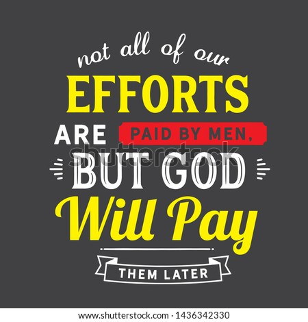 Not all of our efforts are paid by men, but God will pay them later. motivation quote