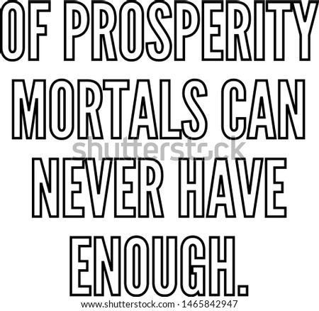 Of prosperity mortals can never have enough