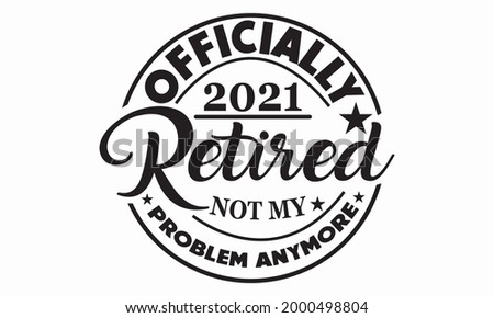 Officially Retired 2021 Not My Problem Anymore, Retired , Retirement Vector And Clip Art