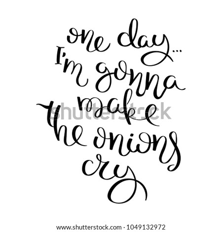 One day I am gonna make the onion cry. Hand drawn motivation vector lettering. Positive hand lettered quote for wall poster or mood board. Home decoration, printable phrase.