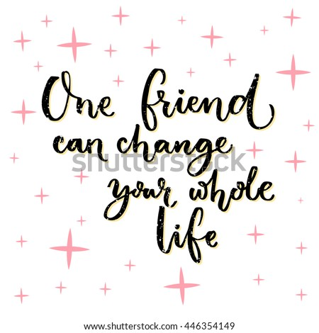 One Friend Can Change Your Whole Life Inspiration Quote About Adorable Whole Life Quote