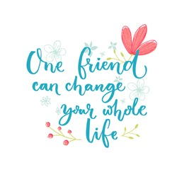 One friend can change your whole life. Inspirational saying about friendship. Brush lettering with flowers decorations
