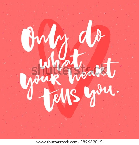 only do what your heart tells
