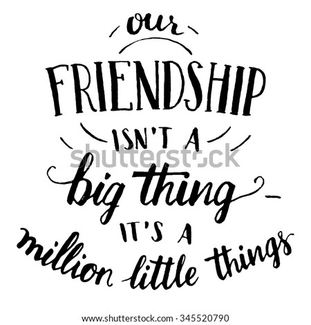 Our friendship isn't a big thing - it's a million little things. Hand-lettering and calligraphy motivational quote in black isolated on white background. Happy friendship day