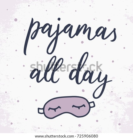 Pajamas all day. Quote about sleep. Vector illustration sleeping mask. Hand drawn lettering background. Modern brush calligraphy. Isolated on white background. Composition for your cards and banners.