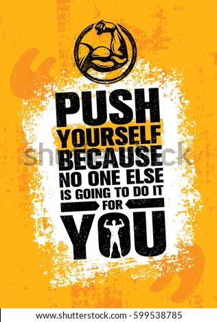 push yourself because no one
