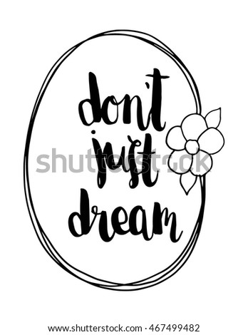 Quote. Do Not Just Dream with Floral border frame on Black Background. Hand Lettered Quote. Modern Calligraphy