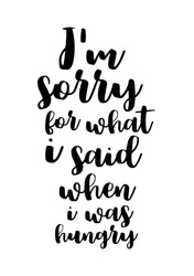 Quote food calligraphy style. Hand lettering design element. Inspirational quote: I am sorry for what i said when i was hungry.