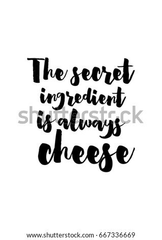 Quote food calligraphy style. Hand lettering design element. Inspirational quote: The secret ingredient is always cheese.