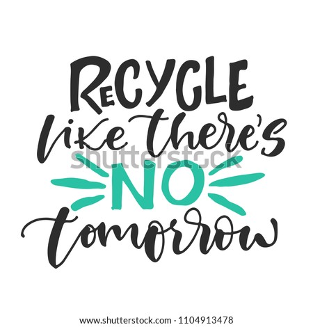 Recycle like there is NO tomorrow. Vector hand drawn recycling quote. Modern lettering. Hand written logo or t-shirt print design.