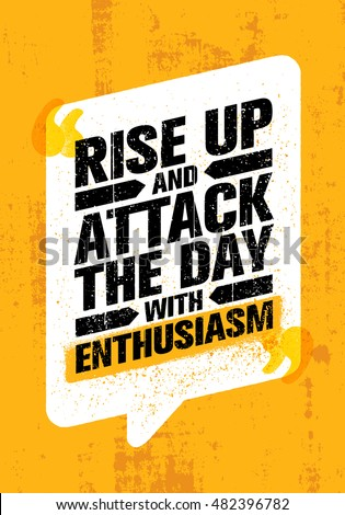 rise up and attack the day with
