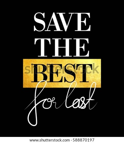 save the best for last with