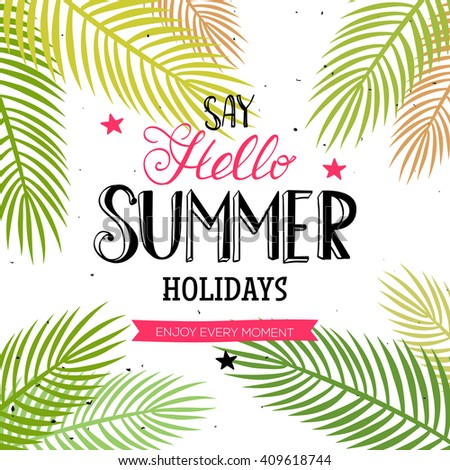 Say Hello Summer Holidays and Enjoy every moment quote. Vector season poster with palm leaf and lettering. Tropical drawn text background.