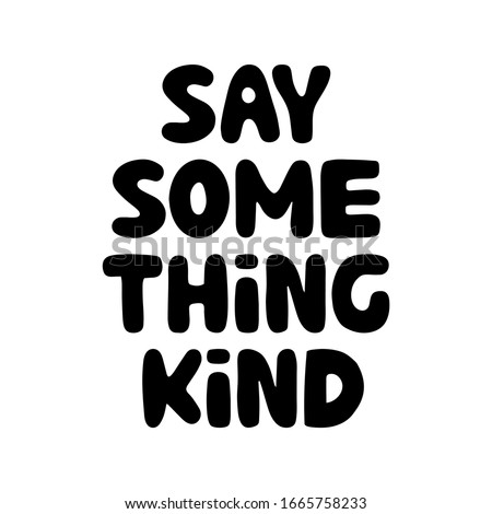 Say something kind. Motivation quote. Cute hand drawn bauble lettering. Isolated on white background. Vector stock illustration.