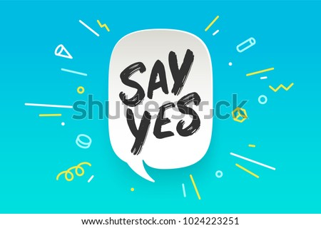 Say Yes. Banner, speech bubble, poster and sticker concept, geometric style with text SAY YES. Icon message Say Yes cloud talk for banner, poster, web. White background. Vector Illustration