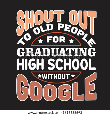School Quotes and Slogan good for T-Shirt. Shout Out To Old People for Graduating High School Without Google.