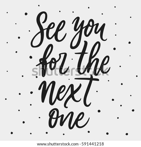 See you for the next one. Vector hand drawn motivational and inspirational quote. Hand lettering phrase, handmade calligraphy inscription typography print poster, handwritten vector illustration.