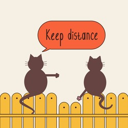 Social distance. One cat says keep your distance to the other cat.Two cats sit on the fence.One cat wants to break the distance, the other says to him in response Keep your distance