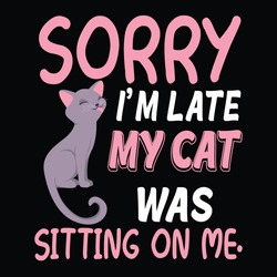 Sorry I am late, my cat was sitting on me. cat t shirt design, cat lover, pet lover cat paw,