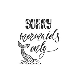 Sorry, mermaids only. Inspirational quote about summer. Modern calligraphy phrase with hand drawn  tail. Simple vector lettering for print and poster. Typography design.