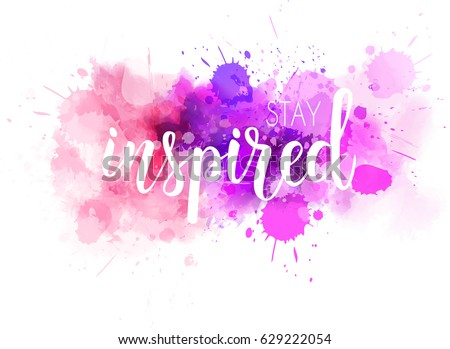 Stay Inspired Hand Lettering Phrase On Watercolor Imitation Color Splash Modern Calligraphy Inspirational Quote