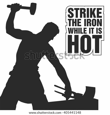 strike the iron while it is hot
