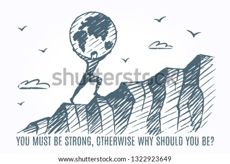 Strong-willed person. A strong human carries a globe on his back uphill. Vector concept Art sketch... You must be strong, otherwise why should you be?