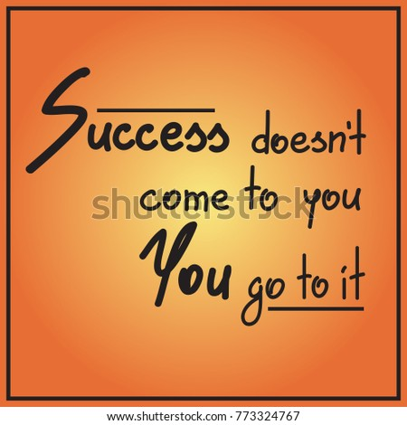 success doesnt come to you you