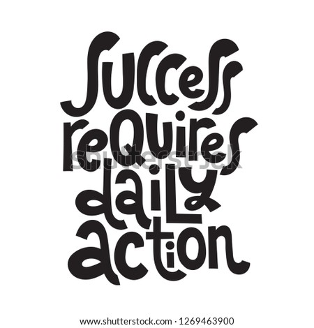 Success requires daily action - unique hand drawn motivational quote to keep inspired for success. Slogan stylized typography Phrase for business goals, self development, personal growth, social media