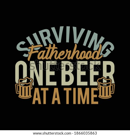 Surviving Fatherhood One Beer At A Time. Typography Vintage Design, Printing For T shirt, Banner, Poster Etc, Vector Illustration Foto d'archivio ©