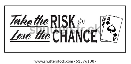 take the risk or lose the