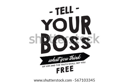 Tell your boss what you think of him and the truth shall set you free. Thoughts QUOTE #567103345