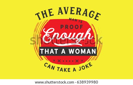 the average man is proof enough