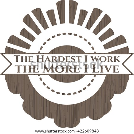 The Hardest I work the More I Live wood emblem. Retro