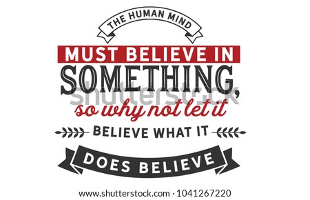 the human mind must believe in