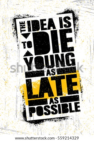 the idea is to die young as