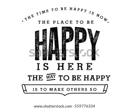 Stock Photo The time to be happy is now. The place to be happy is here. The way to be happy is to make others so. Happiness quote
