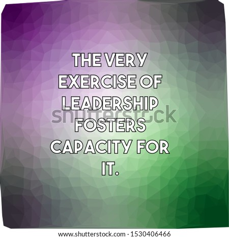 The very exercise of leadership fosters capacity for it