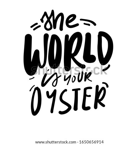 The world is your oyster. Oyster quote fot  design.