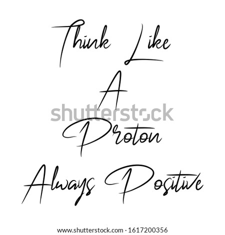 Think Like A Proton, Always Positive Quote. An Inspiring Motivational Life Quote for Banner Design, Wall Art, Social Media Post, Poster and Sticker Isolated on White Background.