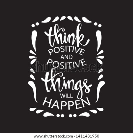 Think positive and positive things will happen. Motivational quote.