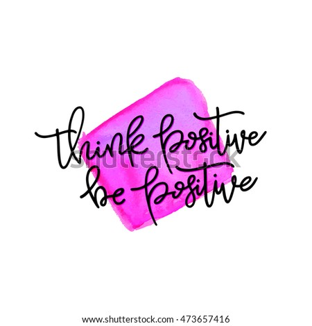 Think positive, be positive, hand lettering quote with watercolor stain background. Isolated on white. Handmade Art for Poster Print Greeting Card T shirt apparel fashion design, vector illustration.