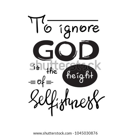 to ignore god is the height of