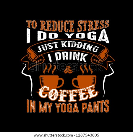 d8b2a4a512 To reduce Stress I do Yoga, Just Kidding I drink coffee in Yoga pants