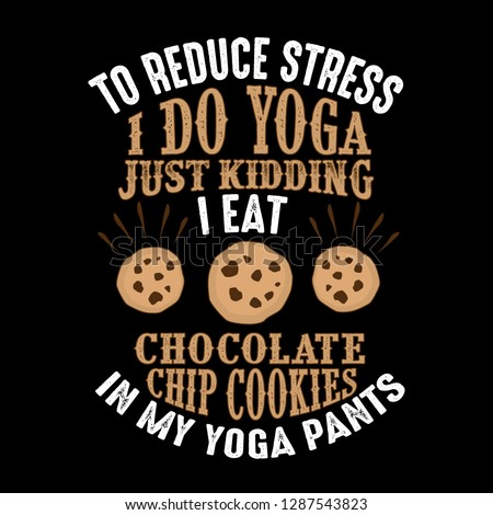 To reduce Stress I do Yoga, Just Kidding I eat Chocolate Chip Cookies in Yoga pants