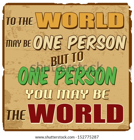 To the world may be one person but to one person you may be the world vintage grunge poster vector illustrator