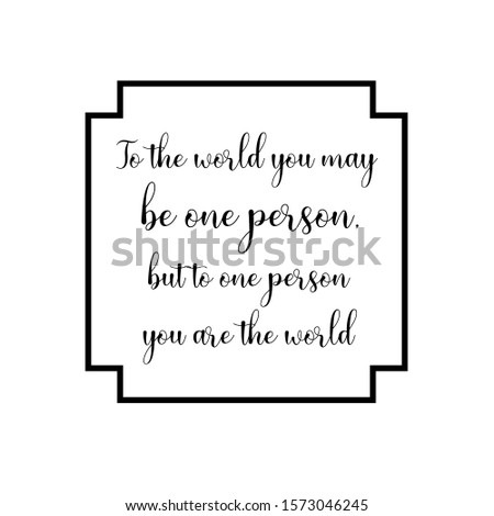 To the world you may be one person, but to one person you are the world. Calligraphy saying for print. Vector Quote