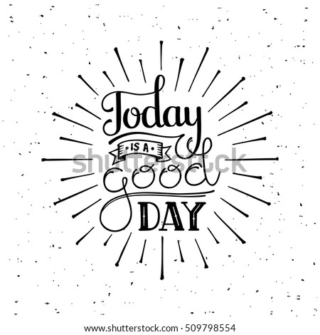 Today is a good day. Motivational typography for cards, wall prints and posters. Handwritten calligraphy. Vector illustration.